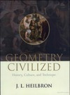 Heilbron J. L. — Geometry Civilized: History, Culture, and Technique