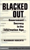 Roberts A. — Blacked Out: Government Secrecy in the Information Age