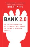 King B. — Bank 2.0: How Customer Behavior and Technology Will Change the Future of Financial Services