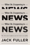 Fuller J. — What Is Happening to News: The Information Explosion and the Crisis in Journalism