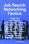 Walker M. — Job Search Networking Tactics - 4 Tips For Leveraging Conferences to Build Industry Contacts Quickly - And Much More - 187 World Class Expert Facts, Hints, Tips and Advice on Job Search Techniques