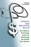 Callahan D. — Taming the Beloved Beast: How Medical Technology Costs Are Destroying Our Health Care System