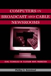 Keirstead P. — Computers in Broadcast and Cable Newsrooms: Using Technology in Television News Production