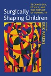 Parens E. — Surgically Shaping Children: Technology, Ethics, and the Pursuit of Normality