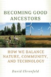 Ehrenfeld D. — Becoming Good Ancestors: How We Balance Nature, Community, and Technology
