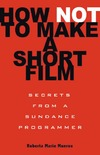 Munroe R.M. — How Not to Make a Short Film: Secrets from a Sundance Programmer