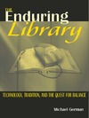Gorman M. — The Enduring Library: Technology, Tradition, and the Quest for Balance