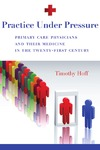 Hoff T. — Practice Under Pressure: Primary Care Physicians and Their Medicine in the Twenty-first Century (Critical Issues in Health and Medicine)