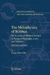 Dilworth C. — The Metaphysics of Science: An Account of Modern Science in terms of Principles, Laws and Theories, SECOND EDITION (Boston Studies in the Philosophy of Science, 173)