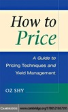 Shy O. — How to Price: A Guide to Pricing Techniques and Yield Management