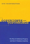 Vaidhyanathan S. — Copyrights and Copywrongs: The Rise of Intellectual Property and How It Threatens Creativity