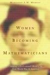Margaret A. M. Murray — Women Becoming Mathematicians: Creating a Professional Identity in Post-World War II America