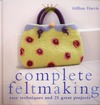 Harris G. — Complete Feltmaking: 10 Easy Techniques and 25 Great Projects