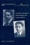 Jacobson E. — Metaphysics of the Profane: The Political Theology of Walter Benjamin and Gershom Scholem