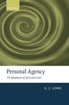 Lowe E. J. — Personal Agency: The Metaphysics of Mind and Action