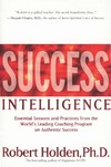 Holden R. — Success Intelligence: Essential Lessons and Practices from the World's Leading Coaching Program on Authentic Success